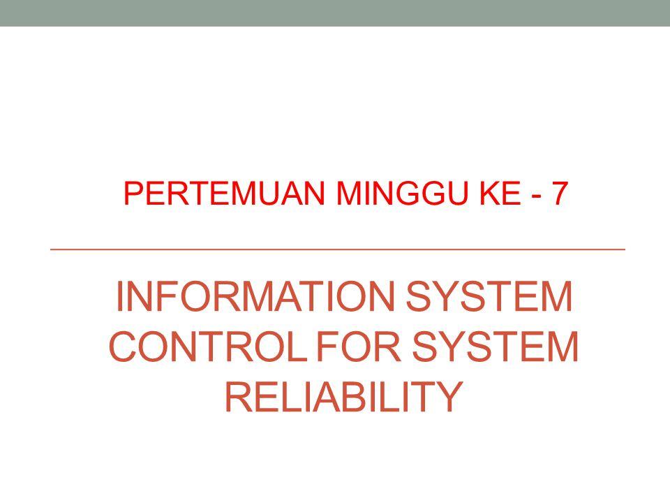 INFORMATION SYSTEM CONTROL FOR SYSTEM RELIABILITY PERTEMUAN MINGGU KE - 7