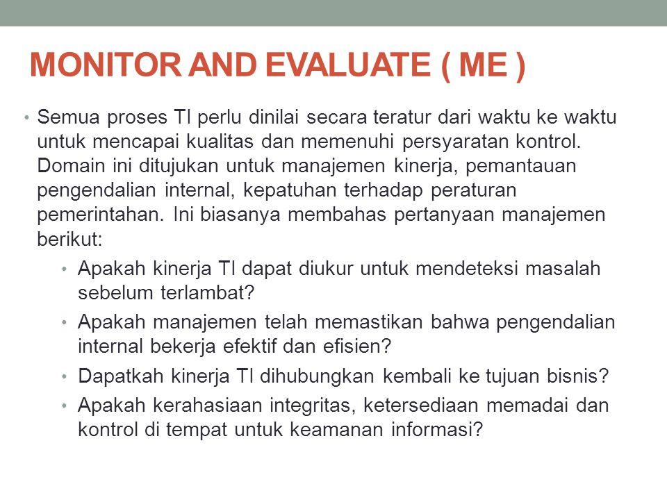MONITOR AND EVALUATE ( ME ) Semua proses TI perlu dinilai secara teratur dari waktu ke waktu untuk mencapai kualitas dan memenuhi persyaratan kontrol.