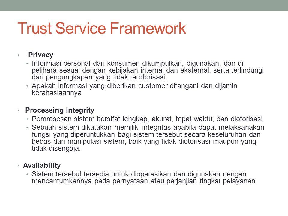 Trust Service Framework Privacy Informasi personal dari konsumen dikumpulkan, digunakan, dan di pelihara sesuai dengan kebijakan internal dan eksterna