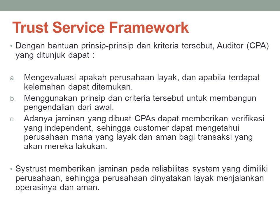 Trust Service Framework Dengan bantuan prinsip-prinsip dan kriteria tersebut, Auditor (CPA) yang ditunjuk dapat : a. Mengevaluasi apakah perusahaan la