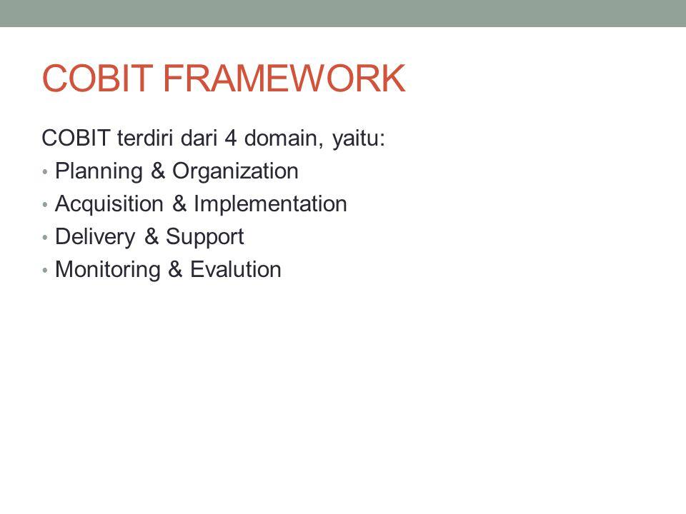 COBIT FRAMEWORK COBIT terdiri dari 4 domain, yaitu: Planning & Organization Acquisition & Implementation Delivery & Support Monitoring & Evalution