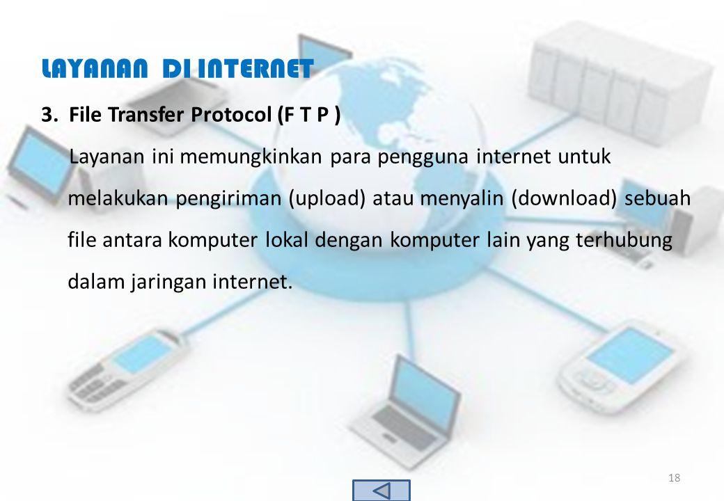 LAYANAN DI INTERNET 3.File Transfer Protocol (F T P ) Layanan ini memungkinkan para pengguna internet untuk melakukan pengiriman (upload) atau menyali