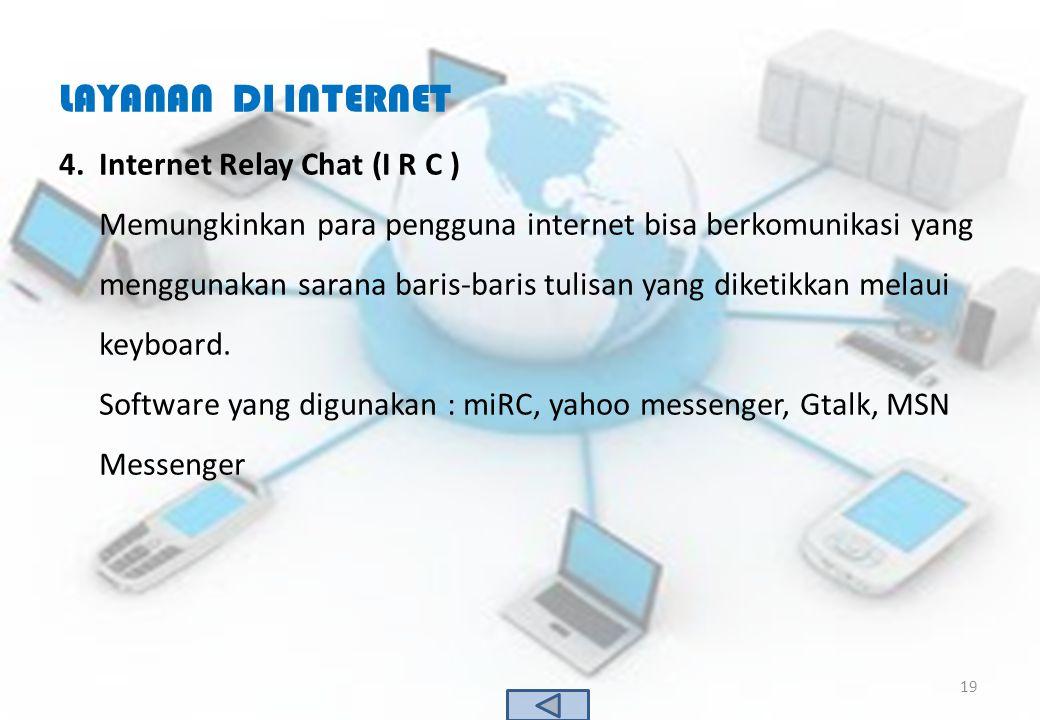 LAYANAN DI INTERNET 4.Internet Relay Chat (I R C ) Memungkinkan para pengguna internet bisa berkomunikasi yang menggunakan sarana baris-baris tulisan