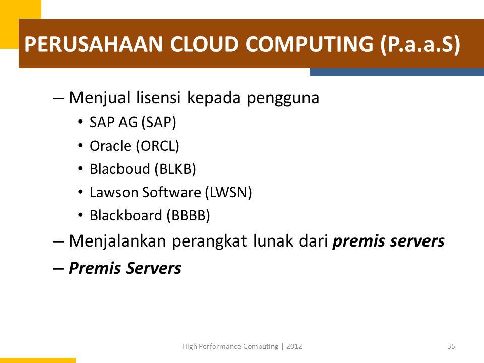 PERUSAHAAN CLOUD COMPUTING (P.a.a.S) – Menjual lisensi kepada pengguna SAP AG (SAP) Oracle (ORCL) Blacboud (BLKB) Lawson Software (LWSN) Blackboard (BBBB) – Menjalankan perangkat lunak dari premis servers – Premis Servers 35High Performance Computing | 2012