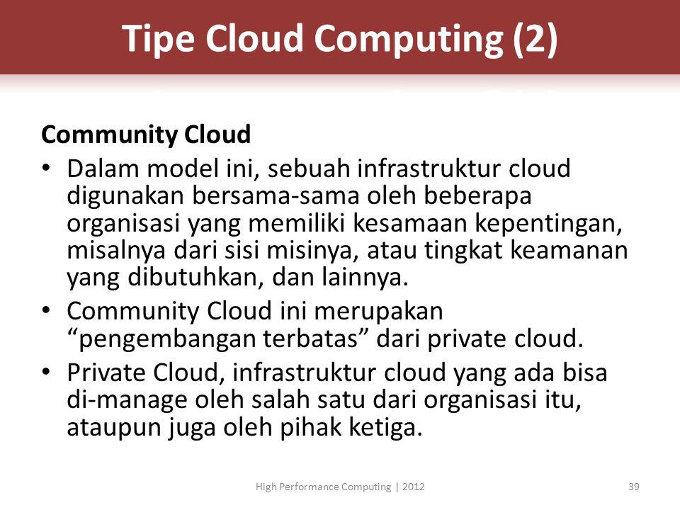 Community Cloud Dalam model ini, sebuah infrastruktur cloud digunakan bersama-sama oleh beberapa organisasi yang memiliki kesamaan kepentingan, misalnya dari sisi misinya, atau tingkat keamanan yang dibutuhkan, dan lainnya.