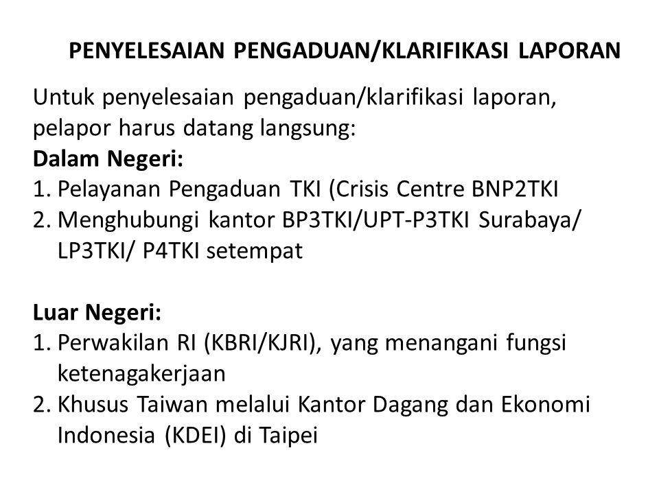 Untuk penyelesaian pengaduan/klarifikasi laporan, pelapor harus datang langsung: Dalam Negeri: 1.Pelayanan Pengaduan TKI (Crisis Centre BNP2TKI 2.Meng