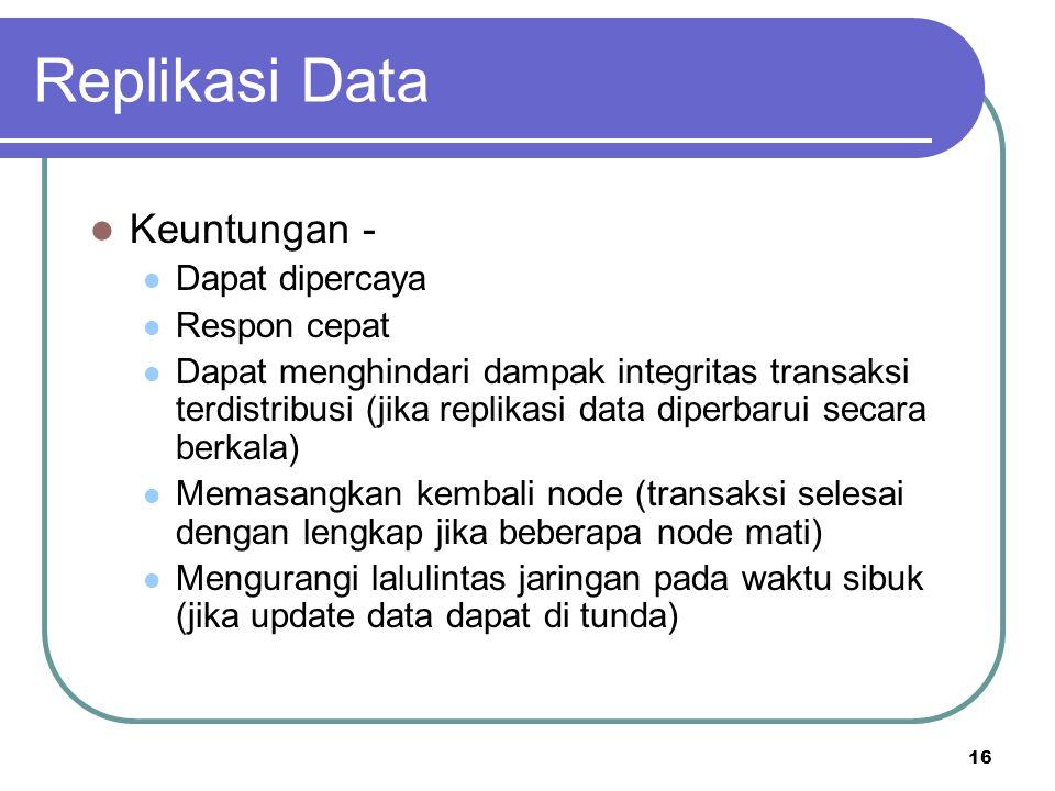 16 Replikasi Data Keuntungan - Dapat dipercaya Respon cepat Dapat menghindari dampak integritas transaksi terdistribusi (jika replikasi data diperbaru