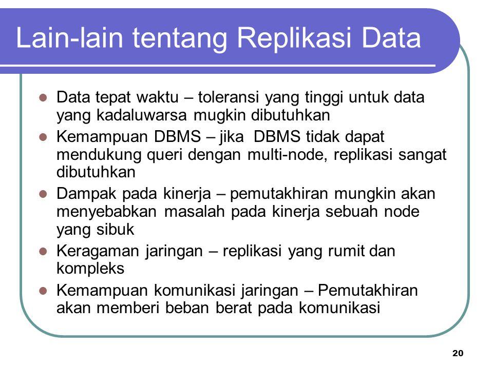 20 Lain-lain tentang Replikasi Data Data tepat waktu – toleransi yang tinggi untuk data yang kadaluwarsa mugkin dibutuhkan Kemampuan DBMS – jika DBMS