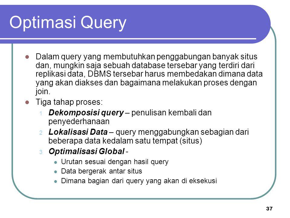 37 Optimasi Query Dalam query yang membutuhkan penggabungan banyak situs dan, mungkin saja sebuah database tersebar yang terdiri dari replikasi data,
