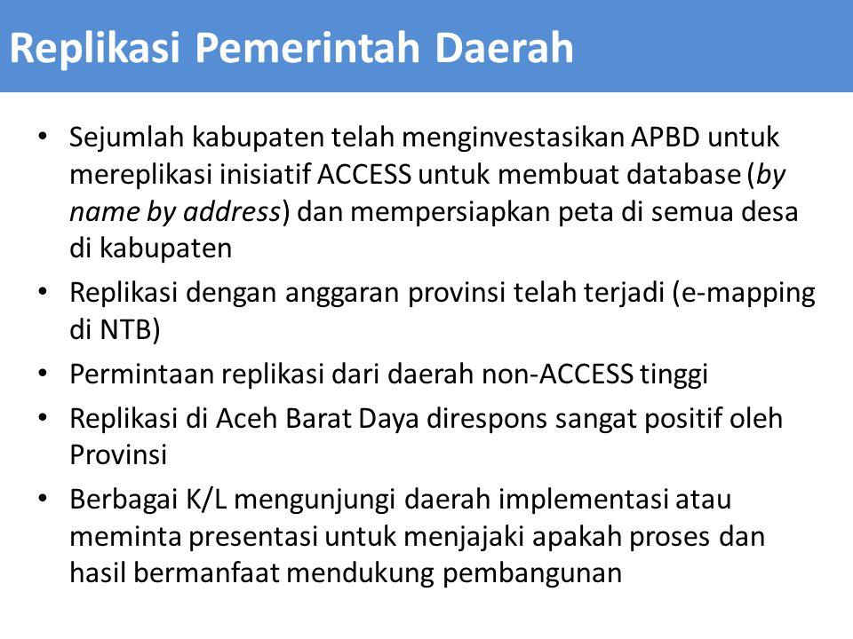Sejumlah kabupaten telah menginvestasikan APBD untuk mereplikasi inisiatif ACCESS untuk membuat database (by name by address) dan mempersiapkan peta di semua desa di kabupaten Replikasi dengan anggaran provinsi telah terjadi (e-mapping di NTB) Permintaan replikasi dari daerah non-ACCESS tinggi Replikasi di Aceh Barat Daya direspons sangat positif oleh Provinsi Berbagai K/L mengunjungi daerah implementasi atau meminta presentasi untuk menjajaki apakah proses dan hasil bermanfaat mendukung pembangunan Replikasi Pemerintah Daerah