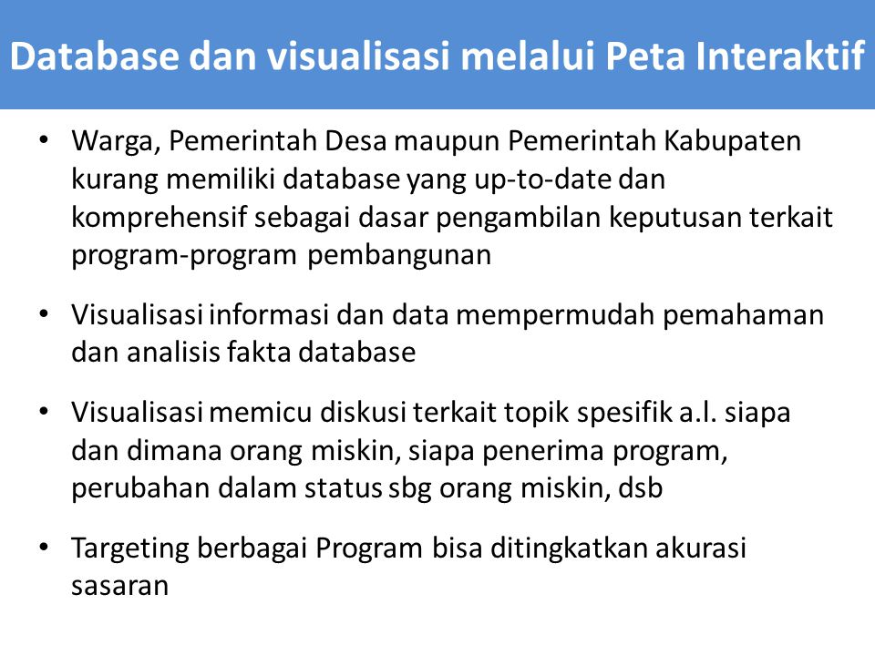 Warga, Pemerintah Desa maupun Pemerintah Kabupaten kurang memiliki database yang up-to-date dan komprehensif sebagai dasar pengambilan keputusan terkait program-program pembangunan Visualisasi informasi dan data mempermudah pemahaman dan analisis fakta database Visualisasi memicu diskusi terkait topik spesifik a.l.