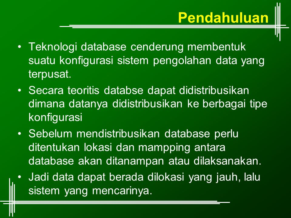 Pendahuluan Teknologi database cenderung membentuk suatu konfigurasi sistem pengolahan data yang terpusat. Secara teoritis databse dapat didistribusik