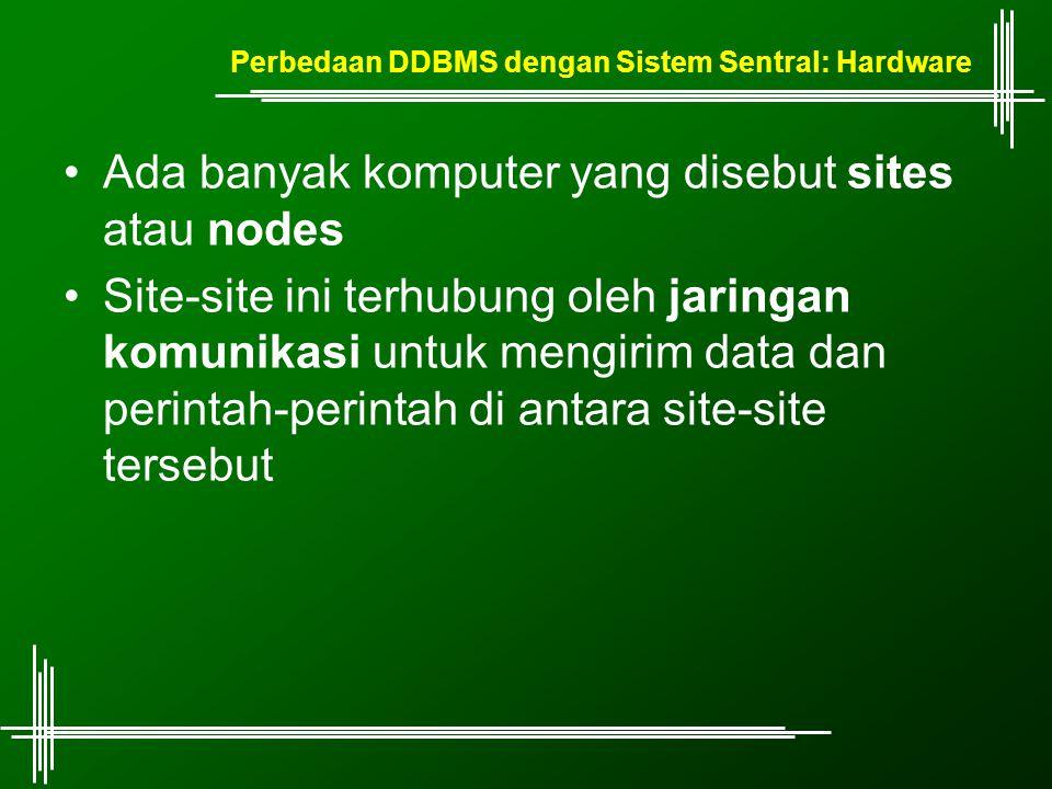 Perbedaan DDBMS dengan Sistem Sentral: Hardware Ada banyak komputer yang disebut sites atau nodes Site-site ini terhubung oleh jaringan komunikasi untuk mengirim data dan perintah-perintah di antara site-site tersebut
