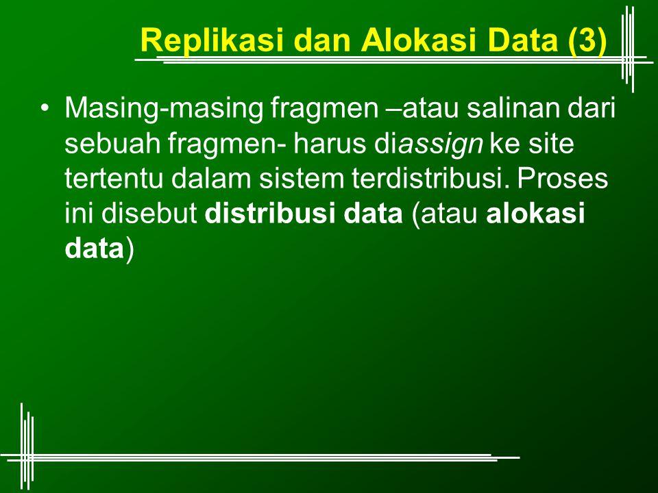 Replikasi dan Alokasi Data (3) Masing-masing fragmen –atau salinan dari sebuah fragmen- harus diassign ke site tertentu dalam sistem terdistribusi.