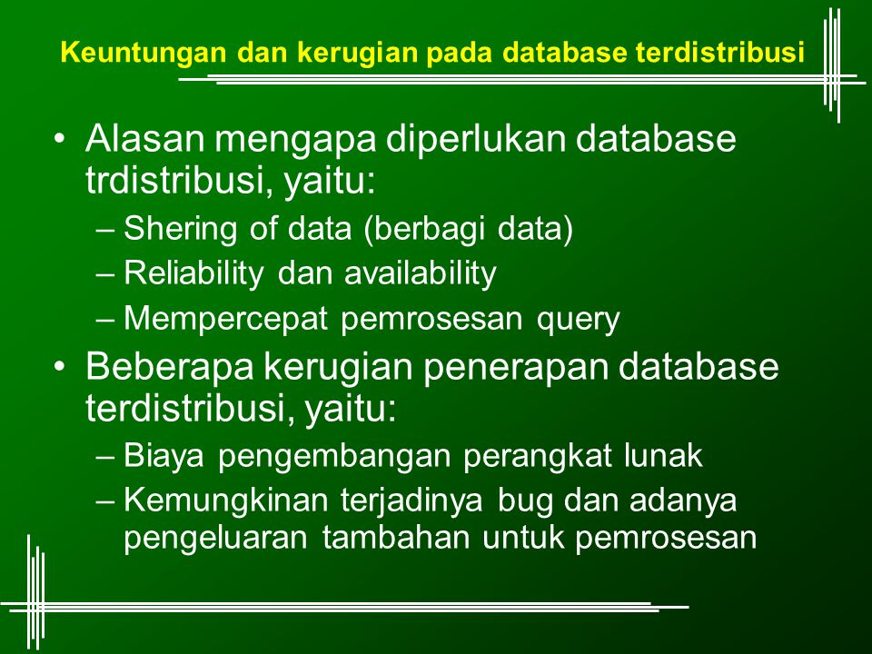 Keuntungan dan kerugian pada database terdistribusi Alasan mengapa diperlukan database trdistribusi, yaitu: –Shering of data (berbagi data) –Reliability dan availability –Mempercepat pemrosesan query Beberapa kerugian penerapan database terdistribusi, yaitu: –Biaya pengembangan perangkat lunak –Kemungkinan terjadinya bug dan adanya pengeluaran tambahan untuk pemrosesan