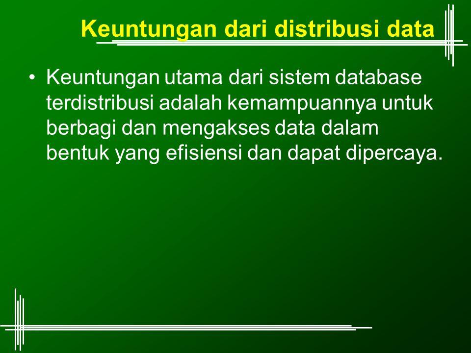 Keuntungan dari distribusi data Keuntungan utama dari sistem database terdistribusi adalah kemampuannya untuk berbagi dan mengakses data dalam bentuk yang efisiensi dan dapat dipercaya.