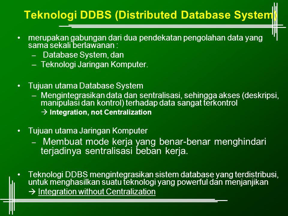 Teknologi DDBS (Distributed Database System) merupakan gabungan dari dua pendekatan pengolahan data yang sama sekali berlawanan : – Database System, dan –Teknologi Jaringan Komputer.