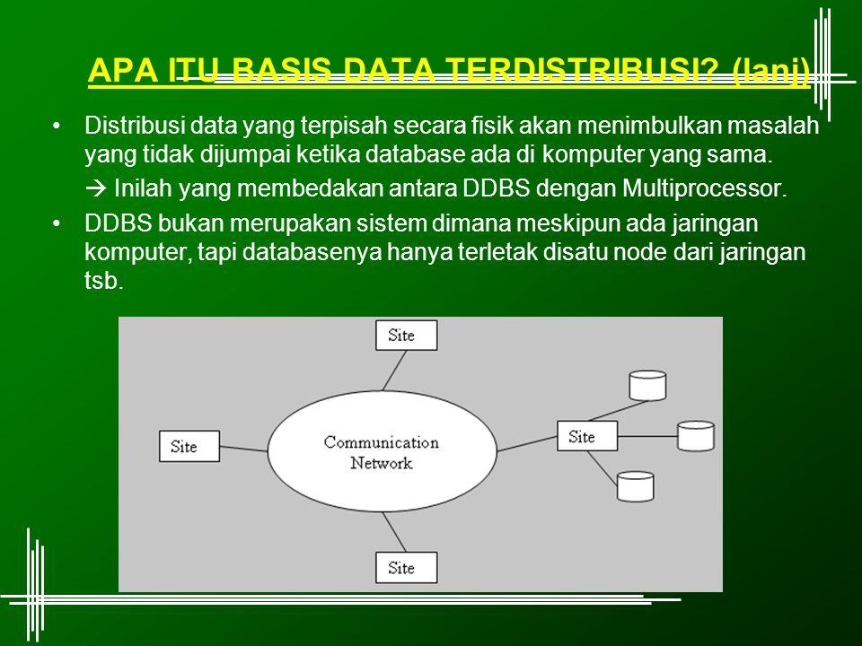 APA ITU BASIS DATA TERDISTRIBUSI? (lanj) Distribusi data yang terpisah secara fisik akan menimbulkan masalah yang tidak dijumpai ketika database ada d