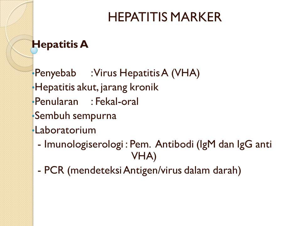 HEPATITIS MARKER Hepatitis A Penyebab: Virus Hepatitis A (VHA) Hepatitis akut, jarang kronik Penularan : Fekal-oral Sembuh sempurna Laboratorium - Imunologiserologi : Pem.