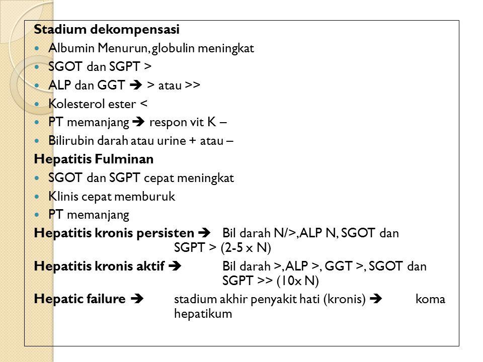 Stadium dekompensasi Albumin Menurun, globulin meningkat SGOT dan SGPT > ALP dan GGT  > atau >> Kolesterol ester < PT memanjang  respon vit K – Bilirubin darah atau urine + atau – Hepatitis Fulminan SGOT dan SGPT cepat meningkat Klinis cepat memburuk PT memanjang Hepatitis kronis persisten  Bil darah N/>, ALP N, SGOT dan SGPT > (2-5 x N) Hepatitis kronis aktif  Bil darah >, ALP >, GGT >, SGOT dan SGPT >> (10x N) Hepatic failure  stadium akhir penyakit hati (kronis)  koma hepatikum