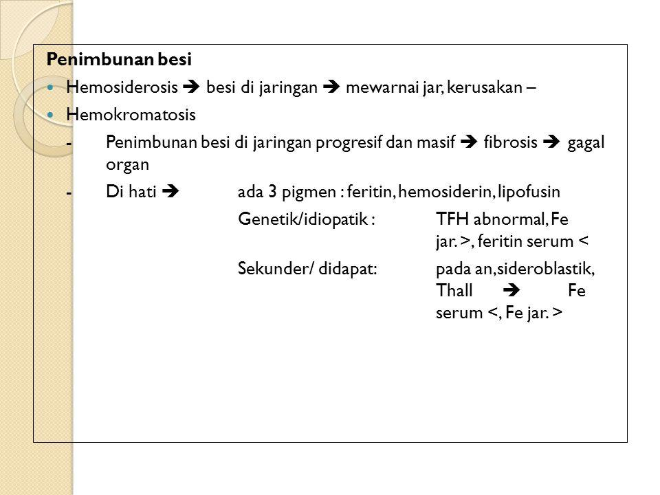 Penimbunan besi Hemosiderosis  besi di jaringan  mewarnai jar, kerusakan – Hemokromatosis -Penimbunan besi di jaringan progresif dan masif  fibrosis  gagal organ - Di hati  ada 3 pigmen : feritin, hemosiderin, lipofusin Genetik/idiopatik :TFH abnormal, Fe jar.