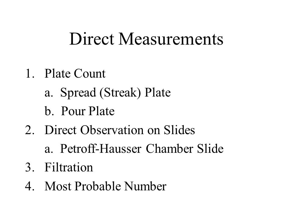 Direct Measurements 1.Plate Count a. Spread (Streak) Plate b. Pour Plate 2. Direct Observation on Slides a. Petroff-Hausser Chamber Slide 3. Filtratio