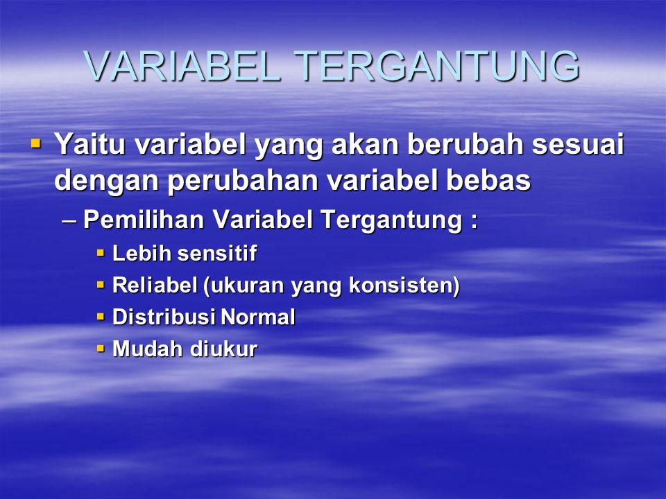 VARIABEL TERGANTUNG  Yaitu variabel yang akan berubah sesuai dengan perubahan variabel bebas –Pemilihan Variabel Tergantung :  Lebih sensitif  Reliabel (ukuran yang konsisten)  Distribusi Normal  Mudah diukur