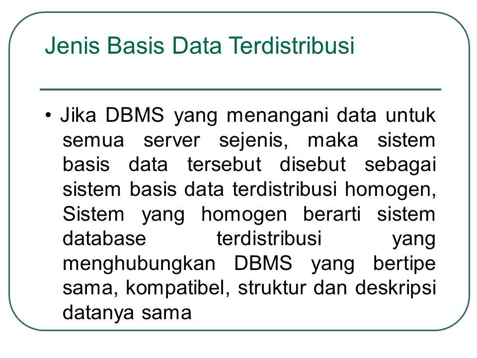 Jenis Basis Data Terdistribusi Jika DBMS yang menangani data untuk semua server sejenis, maka sistem basis data tersebut disebut sebagai sistem basis
