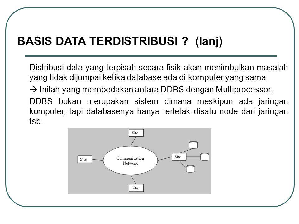 BASIS DATA TERDISTRIBUSI ? (lanj) Distribusi data yang terpisah secara fisik akan menimbulkan masalah yang tidak dijumpai ketika database ada di kompu