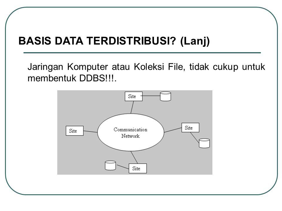 BASIS DATA TERDISTRIBUSI? (Lanj) Jaringan Komputer atau Koleksi File, tidak cukup untuk membentuk DDBS!!!.