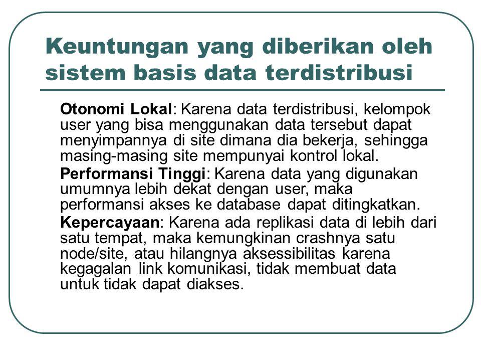 Keuntungan yang diberikan oleh sistem basis data terdistribusi –Otonomi Lokal: Karena data terdistribusi, kelompok user yang bisa menggunakan data ter