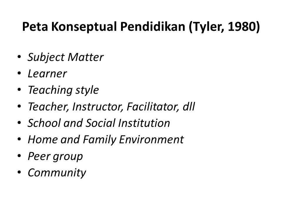 Peta Konseptual Pendidikan (Tyler, 1980) Subject Matter Learner Teaching style Teacher, Instructor, Facilitator, dll School and Social Institution Hom