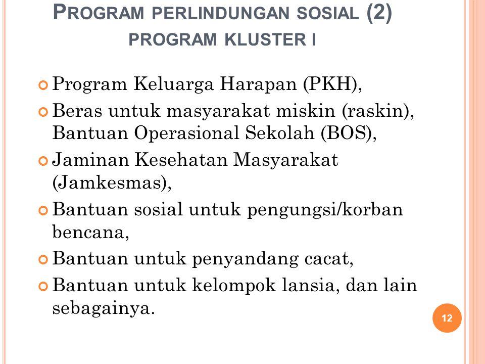 P ROGRAM PERLINDUNGAN SOSIAL (2) PROGRAM KLUSTER I Program Keluarga Harapan (PKH), Beras untuk masyarakat miskin (raskin), Bantuan Operasional Sekolah (BOS), Jaminan Kesehatan Masyarakat (Jamkesmas), Bantuan sosial untuk pengungsi/korban bencana, Bantuan untuk penyandang cacat, Bantuan untuk kelompok lansia, dan lain sebagainya.