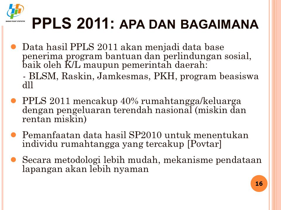 PPLS 2011: APA DAN BAGAIMANA ● Data hasil PPLS 2011 akan menjadi data base penerima program bantuan dan perlindungan sosial, baik oleh K/L maupun peme