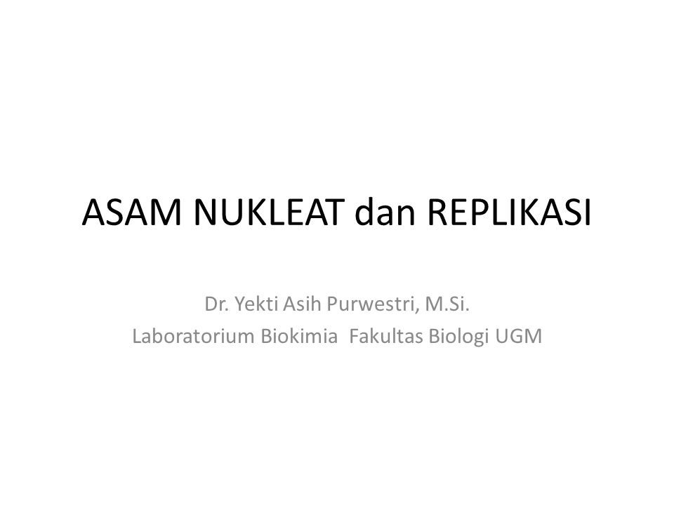 ASAM NUKLEAT dan REPLIKASI Dr. Yekti Asih Purwestri, M.Si. Laboratorium Biokimia Fakultas Biologi UGM