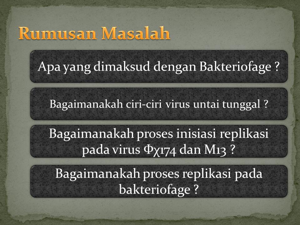 Apa yang dimaksud dengan Bakteriofage ? Bagaimanakah ciri-ciri virus untai tunggal ? Bagaimanakah proses inisiasi replikasi pada virus Фχ174 dan M13 ?