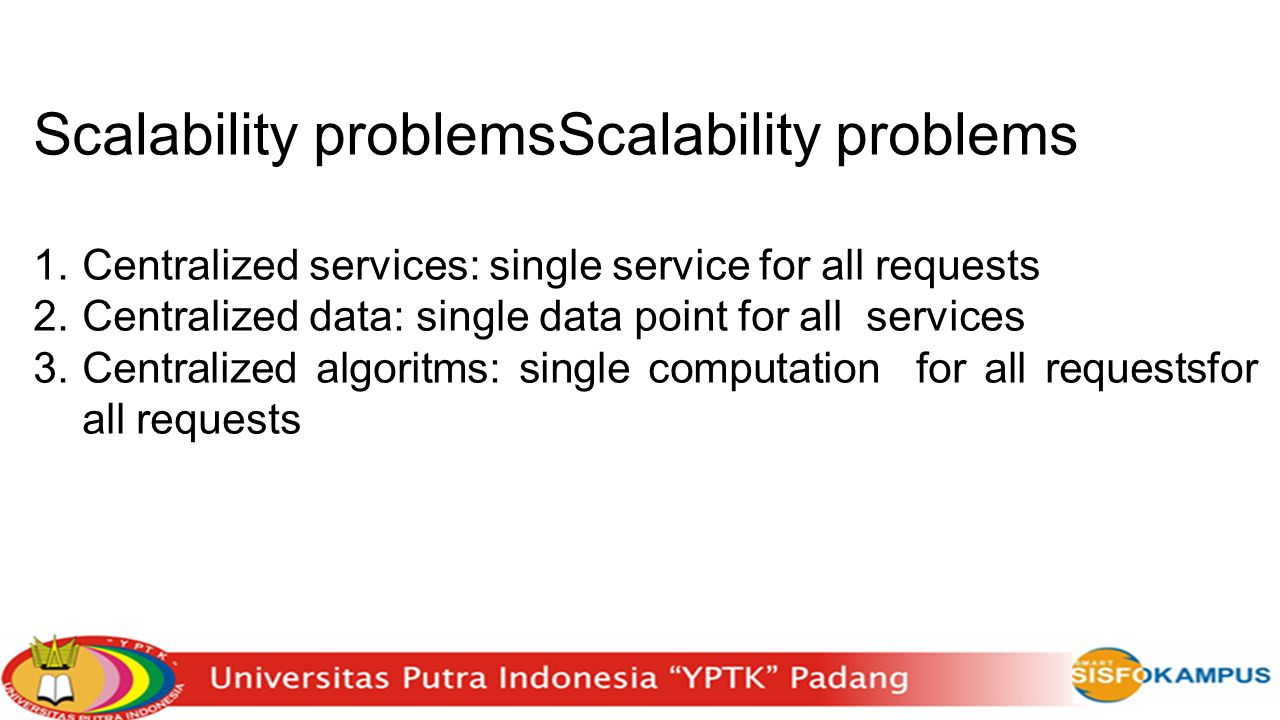 Scalability problemsScalability problems 1.Centralized services: single service for all requests 2.Centralized data: single data point for all service