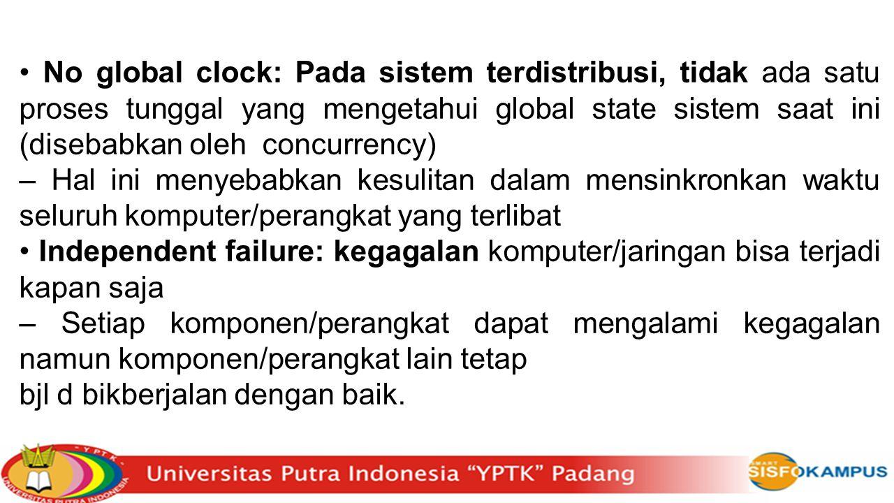 No global clock: Pada sistem terdistribusi, tidak ada satu proses tunggal yang mengetahui global state sistem saat ini (disebabkan oleh concurrency) –