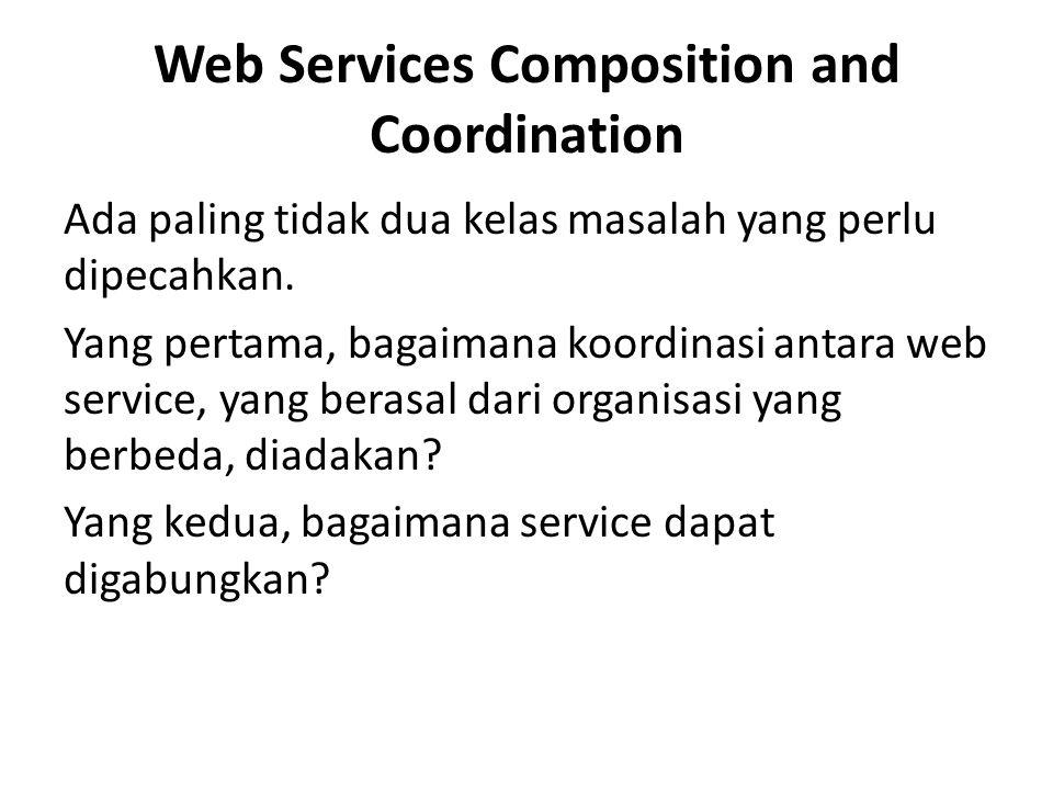 Web Services Composition and Coordination Ada paling tidak dua kelas masalah yang perlu dipecahkan. Yang pertama, bagaimana koordinasi antara web serv