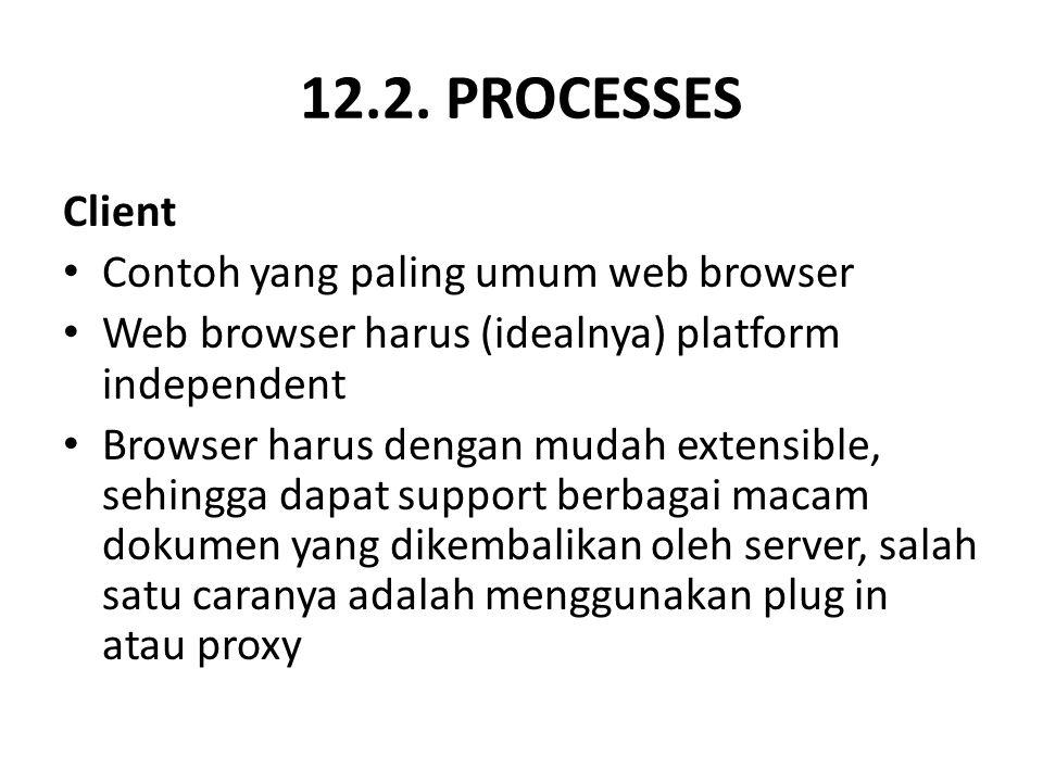 12.2. PROCESSES Client Contoh yang paling umum web browser Web browser harus (idealnya) platform independent Browser harus dengan mudah extensible, se