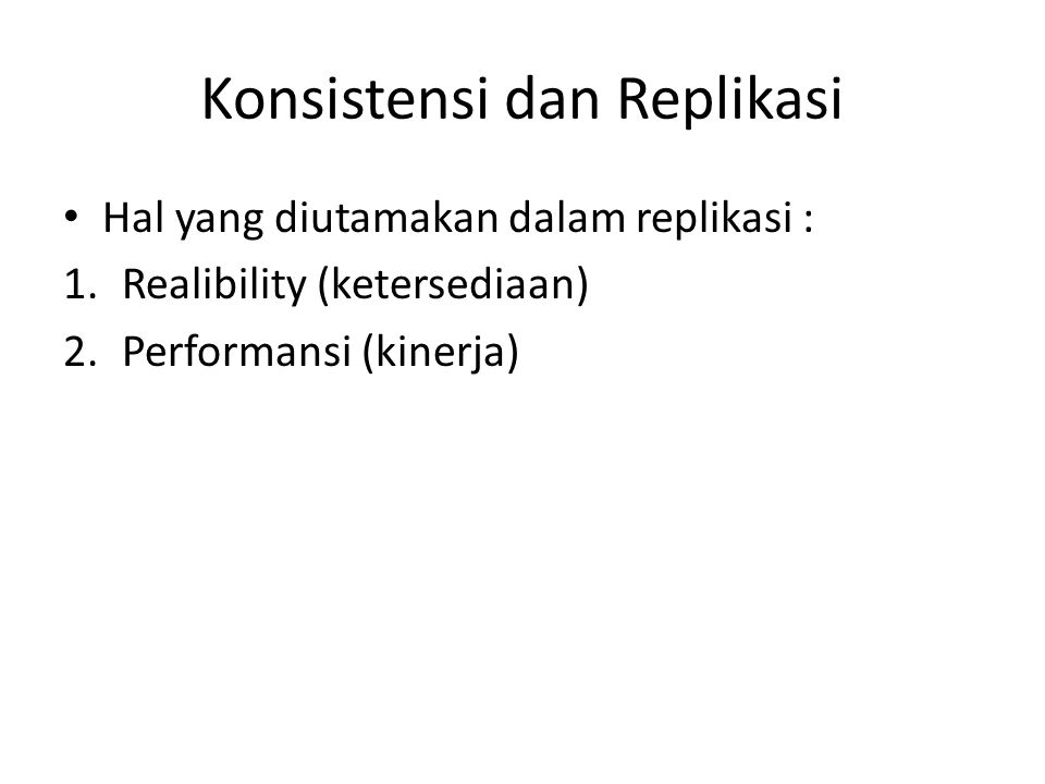 Konsistensi dan Replikasi Hal yang diutamakan dalam replikasi : 1.Realibility (ketersediaan) 2.Performansi (kinerja)