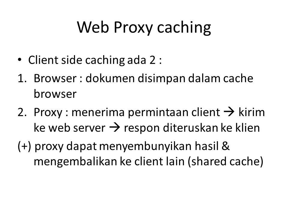 Web Proxy caching Client side caching ada 2 : 1.Browser : dokumen disimpan dalam cache browser 2.Proxy : menerima permintaan client  kirim ke web ser