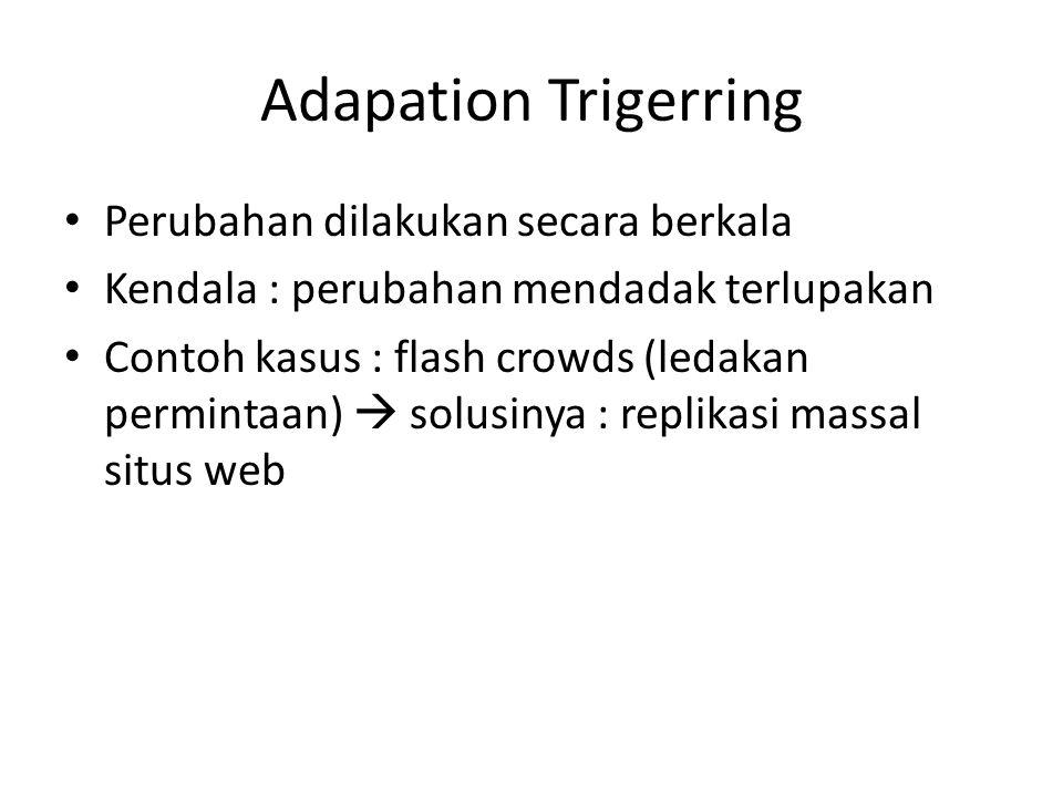 Adapation Trigerring Perubahan dilakukan secara berkala Kendala : perubahan mendadak terlupakan Contoh kasus : flash crowds (ledakan permintaan)  sol