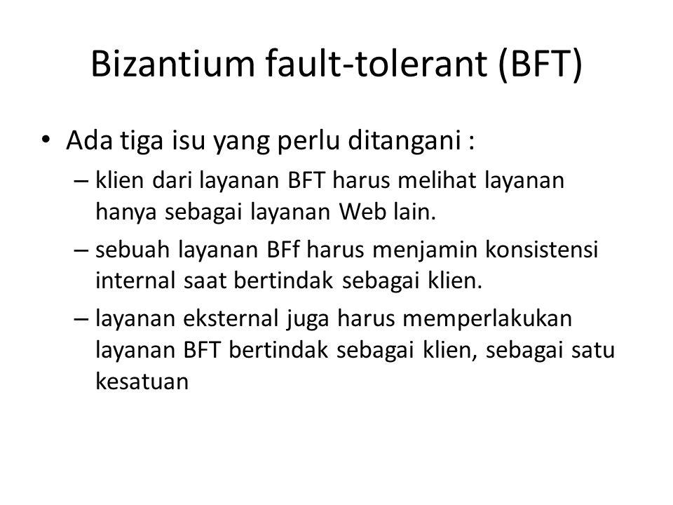 Bizantium fault-tolerant (BFT) Ada tiga isu yang perlu ditangani : – klien dari layanan BFT harus melihat layanan hanya sebagai layanan Web lain. – se