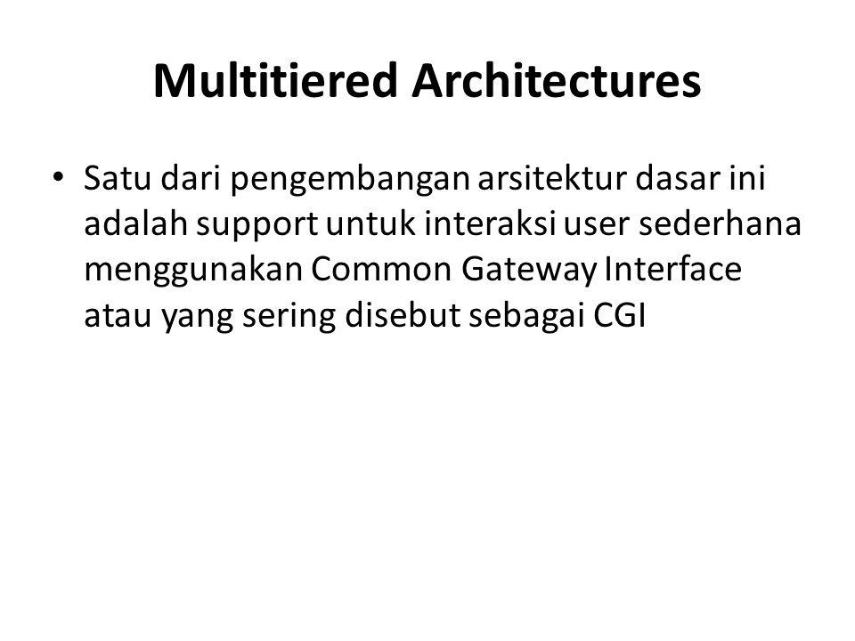 Multitiered Architectures Satu dari pengembangan arsitektur dasar ini adalah support untuk interaksi user sederhana menggunakan Common Gateway Interfa