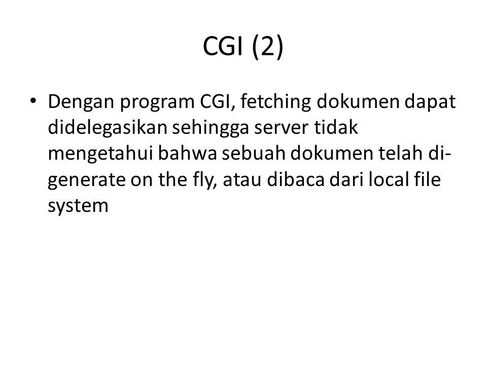 CGI (2) Dengan program CGI, fetching dokumen dapat didelegasikan sehingga server tidak mengetahui bahwa sebuah dokumen telah di- generate on the fly,