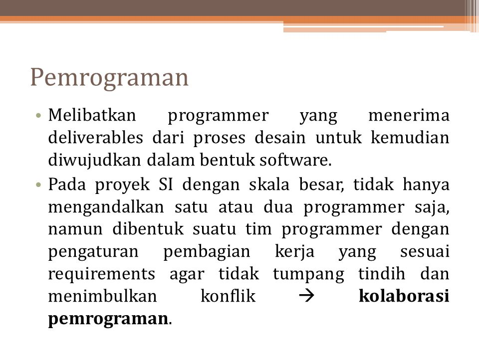 Pemrograman Melibatkan programmer yang menerima deliverables dari proses desain untuk kemudian diwujudkan dalam bentuk software. Pada proyek SI dengan