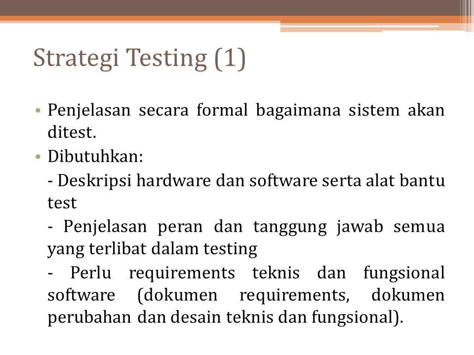 Strategi Testing (1) Penjelasan secara formal bagaimana sistem akan ditest. Dibutuhkan: - Deskripsi hardware dan software serta alat bantu test - Penj