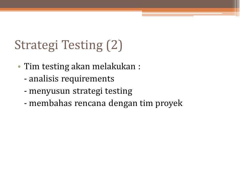 Strategi Testing (2) Tim testing akan melakukan : - analisis requirements - menyusun strategi testing - membahas rencana dengan tim proyek