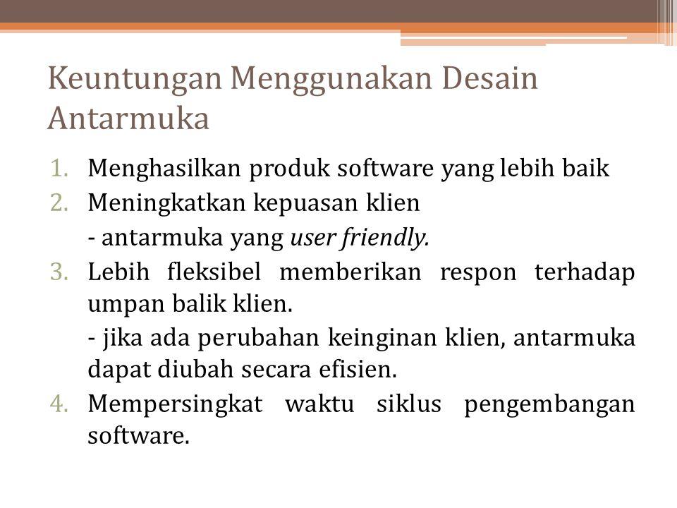Keuntungan Menggunakan Desain Antarmuka 1.Menghasilkan produk software yang lebih baik 2.Meningkatkan kepuasan klien - antarmuka yang user friendly. 3